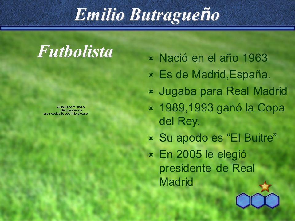 Emilio Butrague ñ o Nació en el año 1963 Es de Madrid,España. Jugaba para Real Madrid 1989,1993 ganó la Copa del Rey. Su apodo es El Buitre En 2005 le