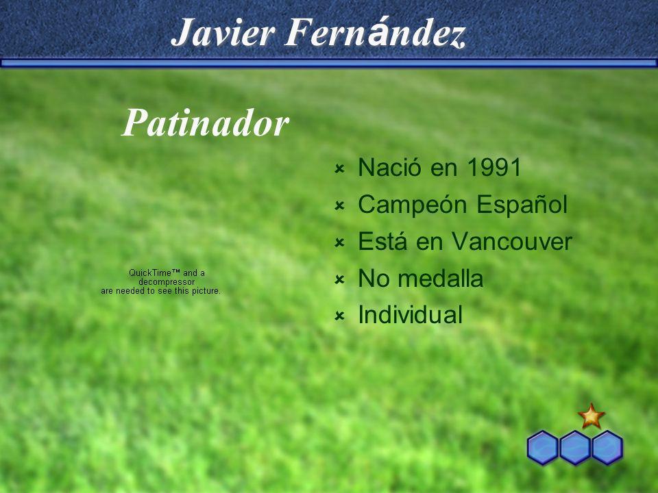 Javier Fern á ndez Nació en 1991 Campeón Español Está en Vancouver No medalla Individual Patinador