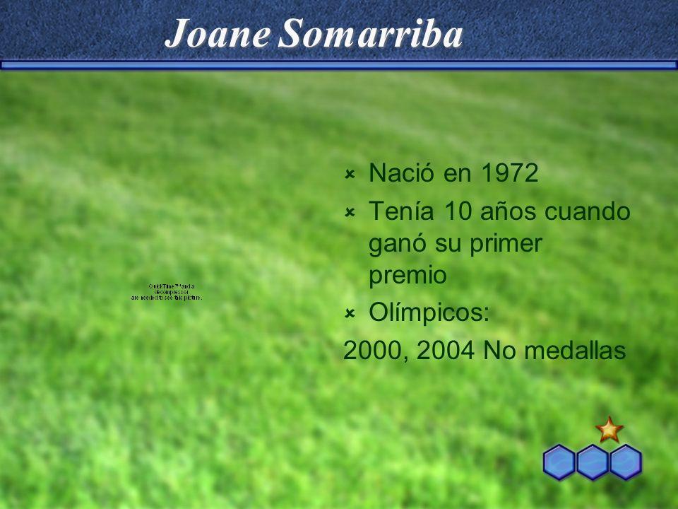 Joane Somarriba Nació en 1972 Tenía 10 años cuando ganó su primer premio Olímpicos: 2000, 2004 No medallas