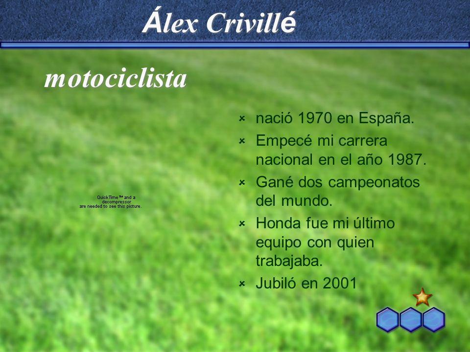 Á lex Crivill é nació 1970 en España. Empecé mi carrera nacional en el año 1987. Gané dos campeonatos del mundo. Honda fue mi último equipo con quien
