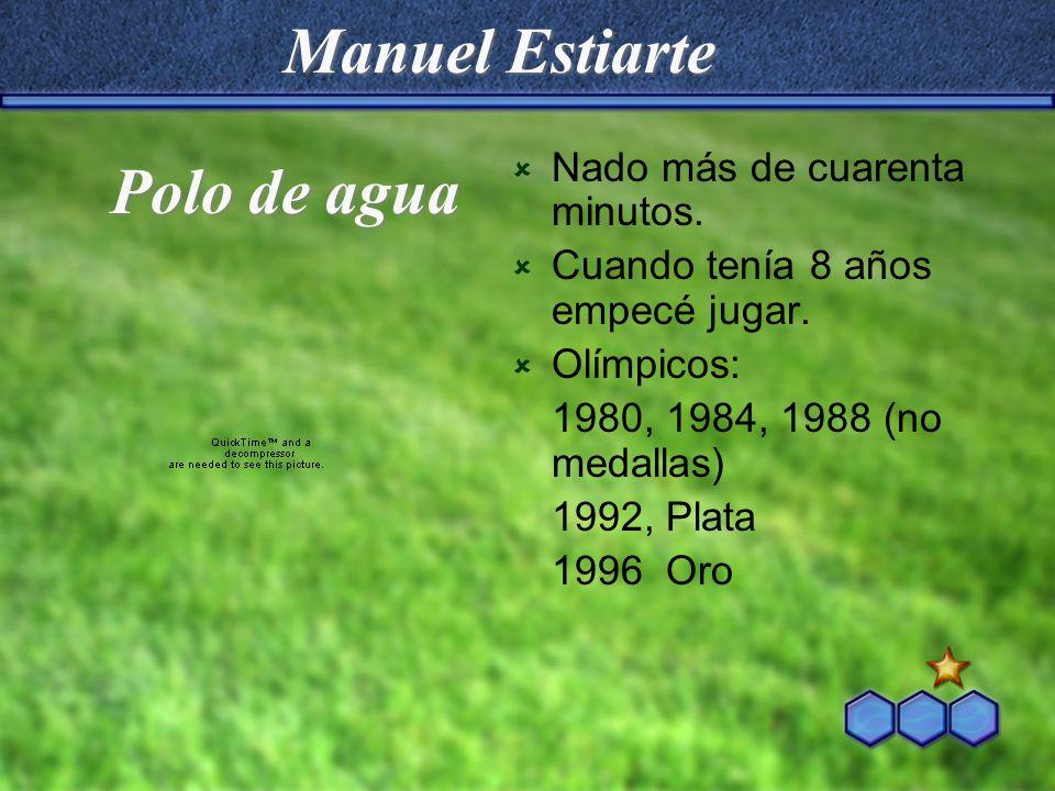 Manuel Estiarte Nado más de cuarenta minutos. Cuando tenía 8 años empecé jugar. Olímpicos: 1980, 1984, 1988 (no medallas) 1992, Plata 1996 Oro Polo de