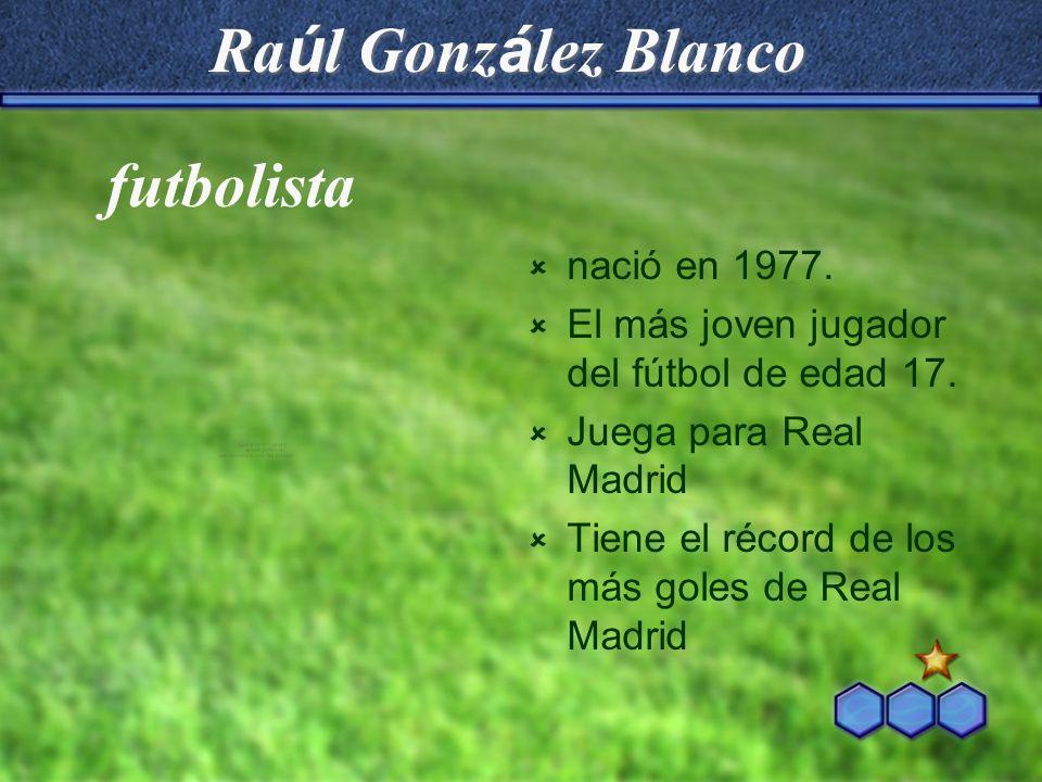 Ra ú l Gonz á lez Blanco nació en 1977. El más joven jugador del fútbol de edad 17. Juega para Real Madrid Tiene el récord de los más goles de Real Ma