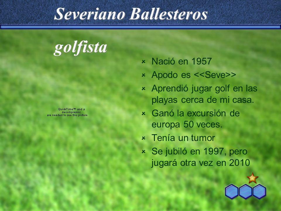 Severiano Ballesteros Nació en 1957 Apodo es > Aprendió jugar golf en las playas cerca de mi casa. Ganó la excursión de europa 50 veces. Tenía un tumo