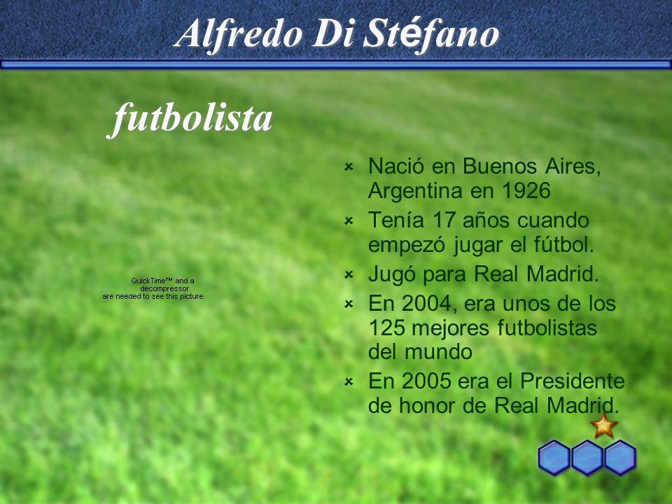 Alfredo Di St é fano Nació en Buenos Aires, Argentina en 1926 Tenía 17 años cuando empezó jugar el fútbol. Jugó para Real Madrid. En 2004, era unos de
