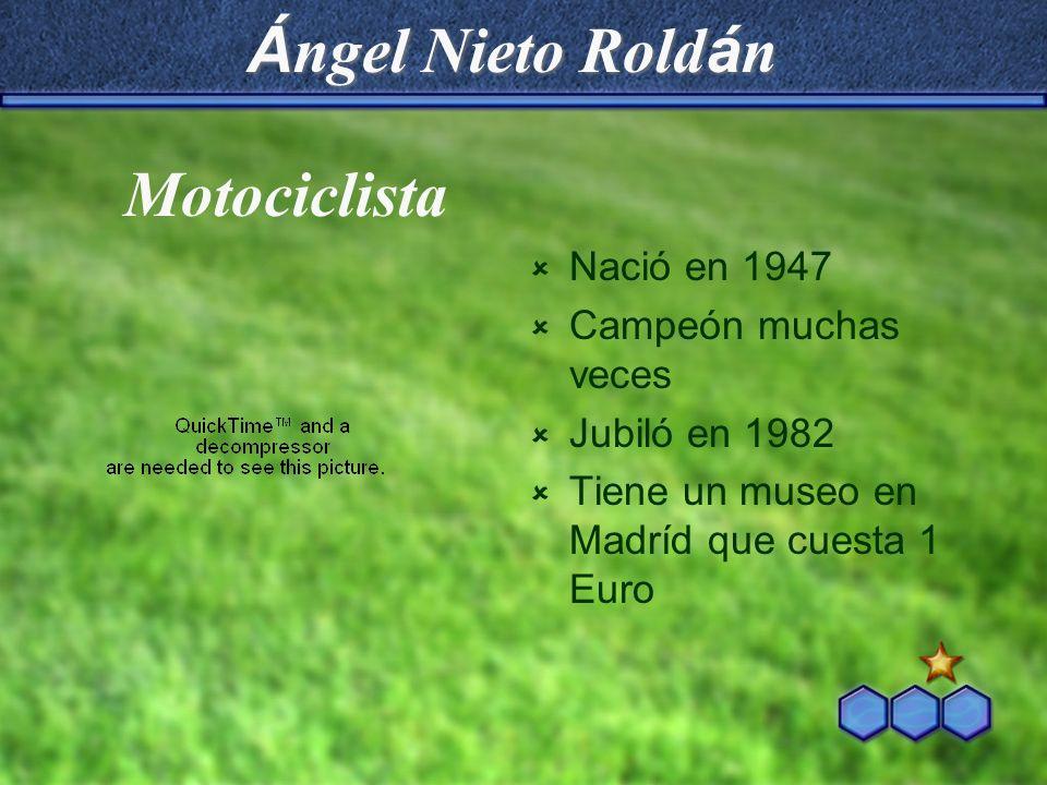 Á ngel Nieto Rold á n Nació en 1947 Campeón muchas veces Jubiló en 1982 Tiene un museo en Madríd que cuesta 1 Euro Motociclista