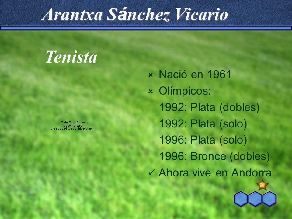 Arantxa S á nchez Vicario Nació en 1961 Olímpicos: 1992: Plata (dobles) 1992: Plata (solo) 1996: Plata (solo) 1996: Bronce (dobles) Ahora vive en Ando