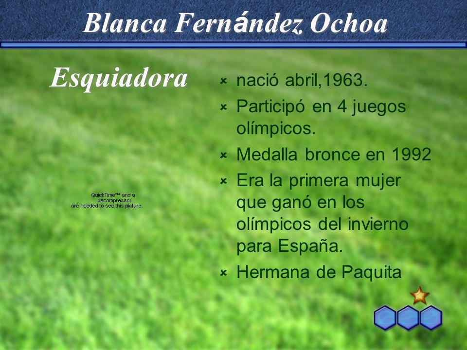 Blanca Fern á ndez Ochoa nació abril,1963. Participó en 4 juegos olímpicos. Medalla bronce en 1992 Era la primera mujer que ganó en los olímpicos del