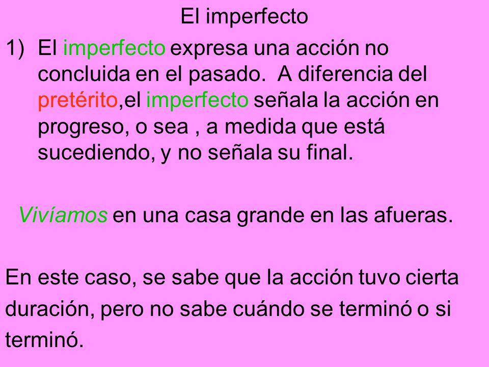 El imperfecto 1)El imperfecto expresa una acción no concluida en el pasado. A diferencia del pretérito,el imperfecto señala la acción en progreso, o s