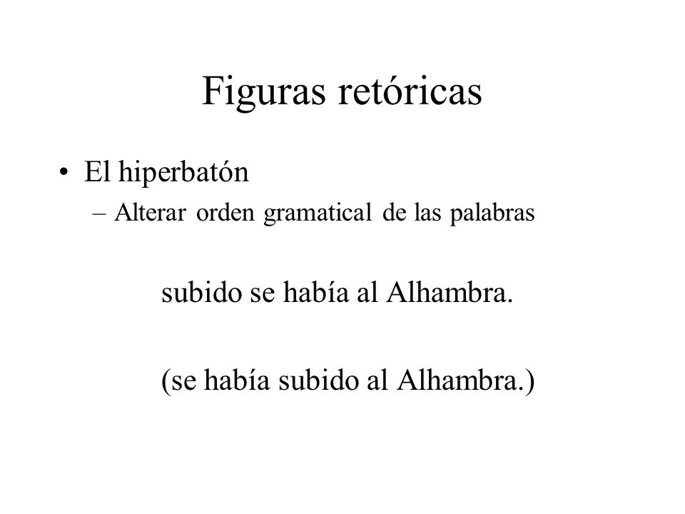 Figuras retóricas El hiperbatón –Alterar orden gramatical de las palabras subido se había al Alhambra. (se había subido al Alhambra.)