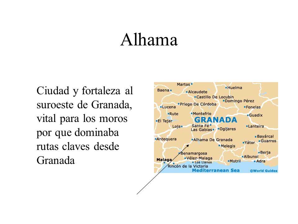 Alhama Ciudad y fortaleza al suroeste de Granada, vital para los moros por que dominaba rutas claves desde Granada