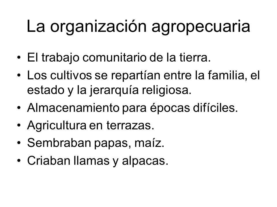 La organización agropecuaria El trabajo comunitario de la tierra. Los cultivos se repartían entre la familia, el estado y la jerarquía religiosa. Alma
