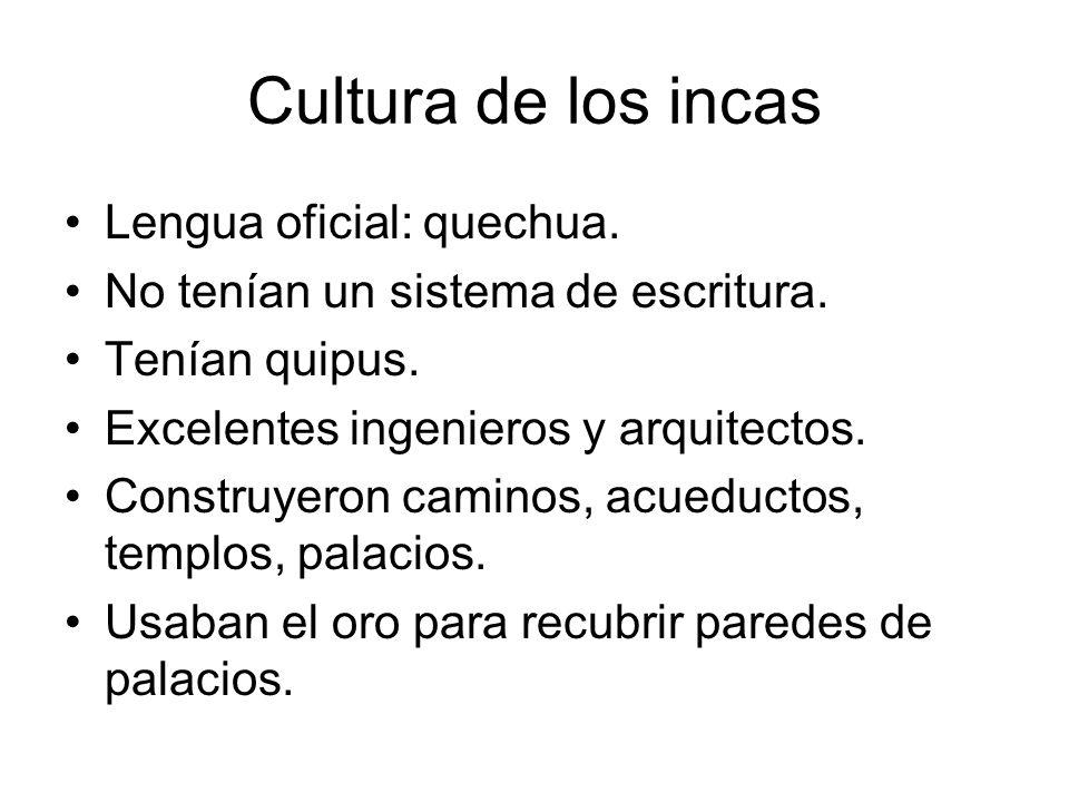 Cultura de los incas Lengua oficial: quechua. No tenían un sistema de escritura. Tenían quipus. Excelentes ingenieros y arquitectos. Construyeron cami
