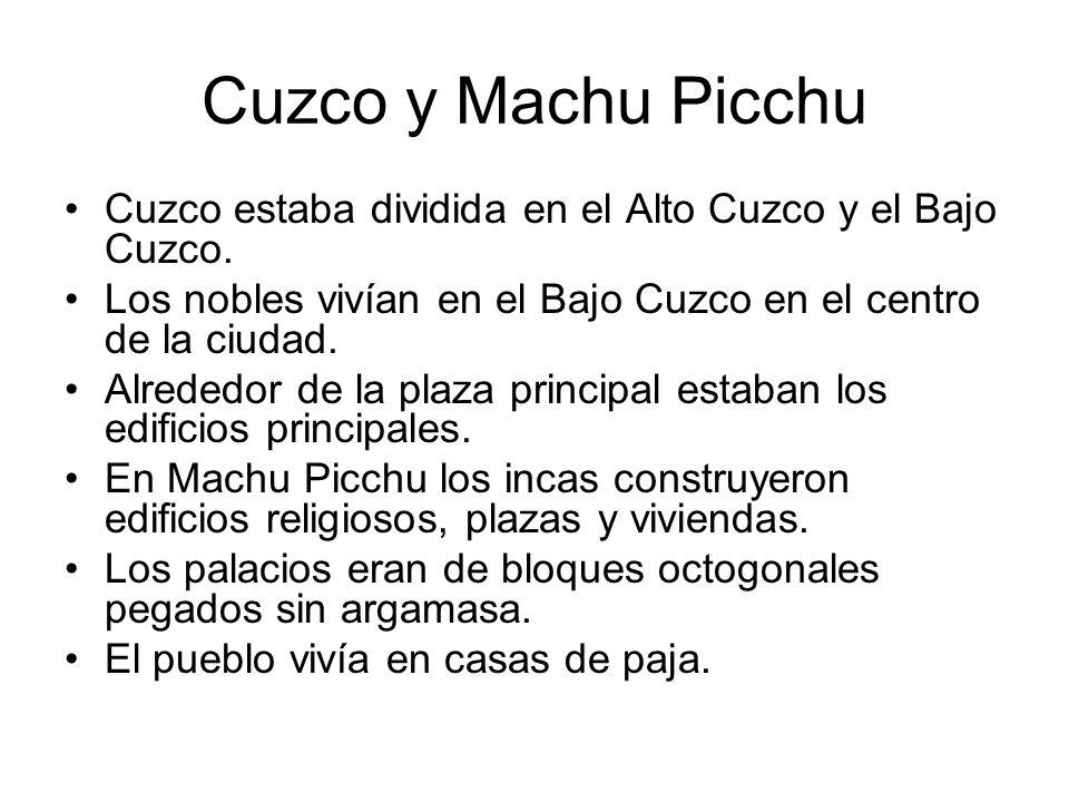 Cuzco y Machu Picchu Cuzco estaba dividida en el Alto Cuzco y el Bajo Cuzco. Los nobles vivían en el Bajo Cuzco en el centro de la ciudad. Alrededor d