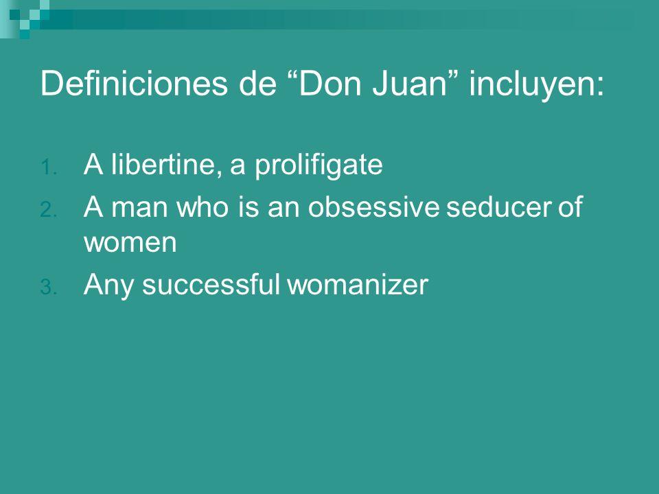 Definiciones de Don Juan incluyen: 1. A libertine, a prolifigate 2. A man who is an obsessive seducer of women 3. Any successful womanizer