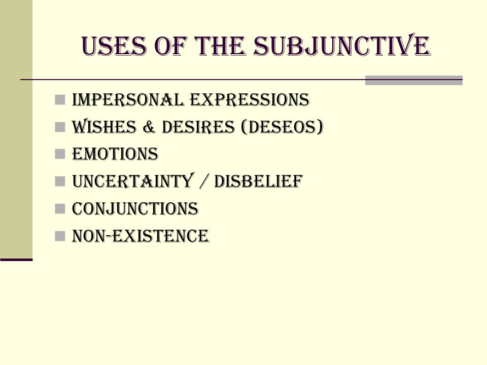 Uses of the subjunctive Impersonal Expressions Wishes & Desires (deseos) Emotions Uncertainty / Disbelief Conjunctions Non-existence