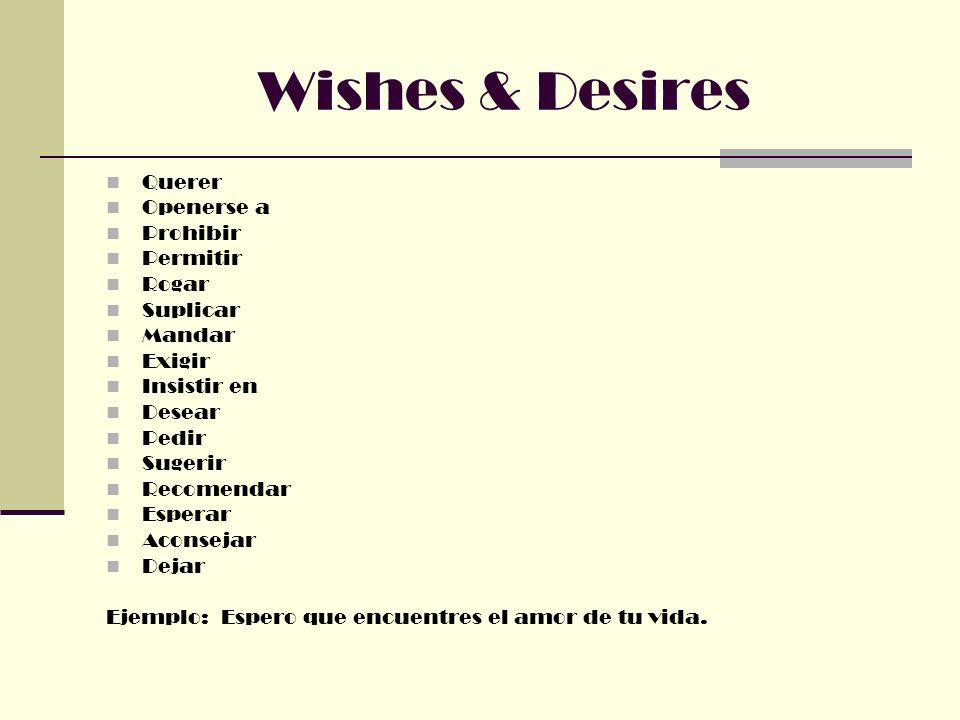 Wishes & Desires Querer Openerse a Prohibir Permitir Rogar Suplicar Mandar Exigir Insistir en Desear Pedir Sugerir Recomendar Esperar Aconsejar Dejar