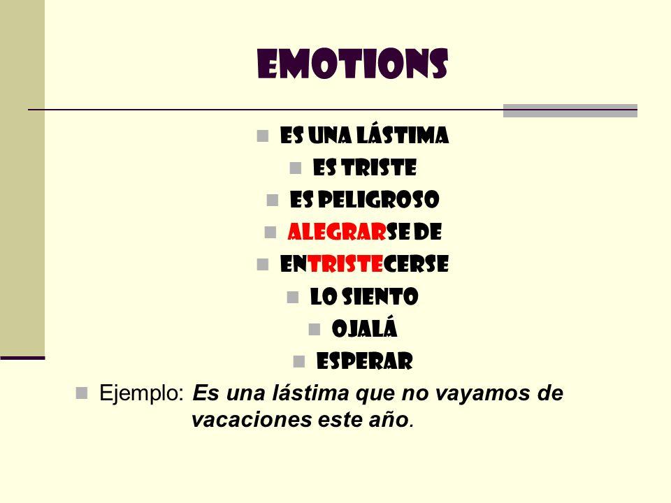 Emotions Es una lástima Es triste Es peligroso Alegrarse de Entristecerse Lo siento Ojalá Esperar Ejemplo: Es una lástima que no vayamos de vacaciones