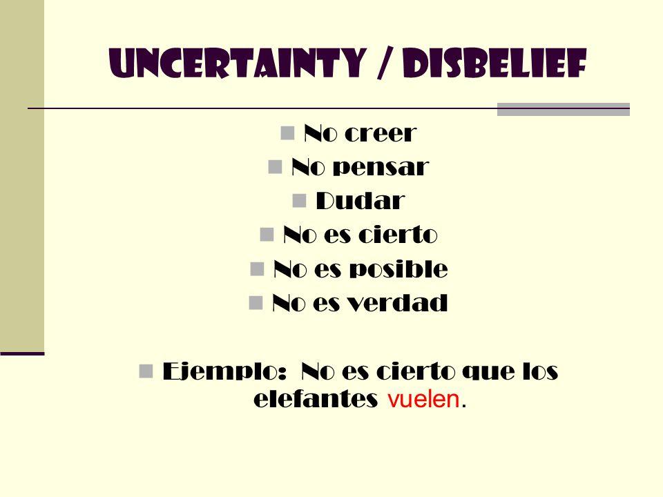 Uncertainty / Disbelief No creer No pensar Dudar No es cierto No es posible No es verdad Ejemplo: No es cierto que los elefantes vuelen.