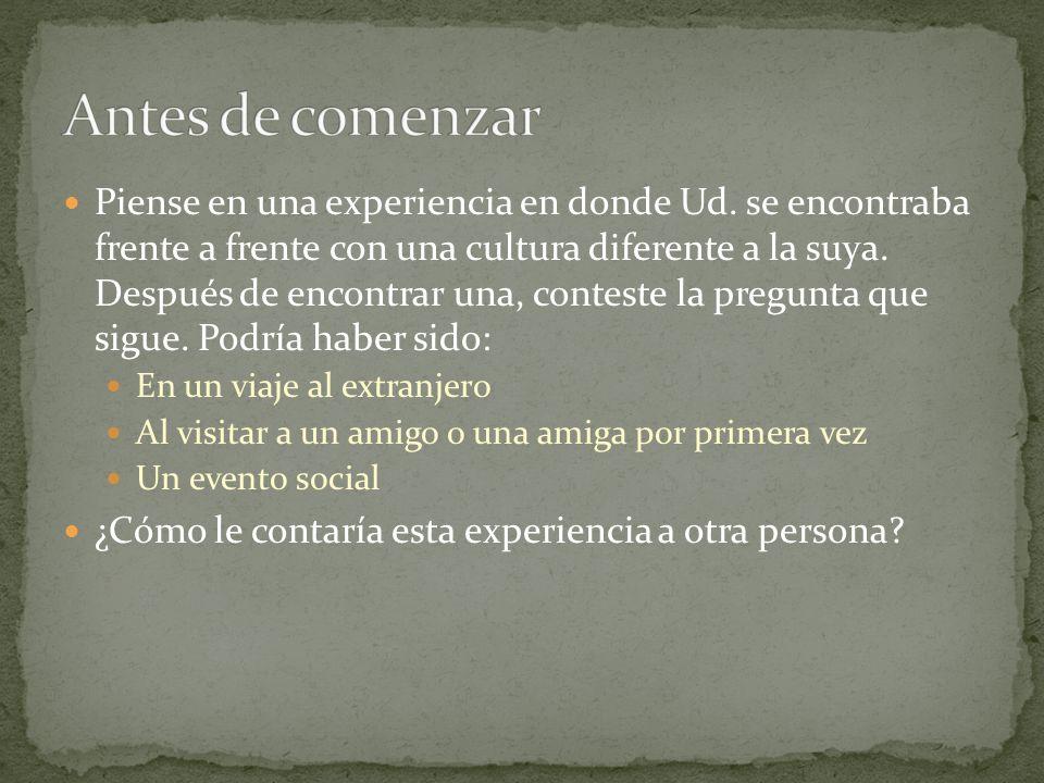 Piense en una experiencia en donde Ud. se encontraba frente a frente con una cultura diferente a la suya. Después de encontrar una, conteste la pregun