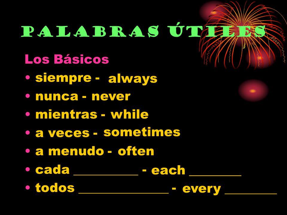 Los Básicos siempre - nunca - mientras - a veces - a menudo - cada __________ - todos ______________ - Palabras útiles always never while sometimes often each ________ every ________