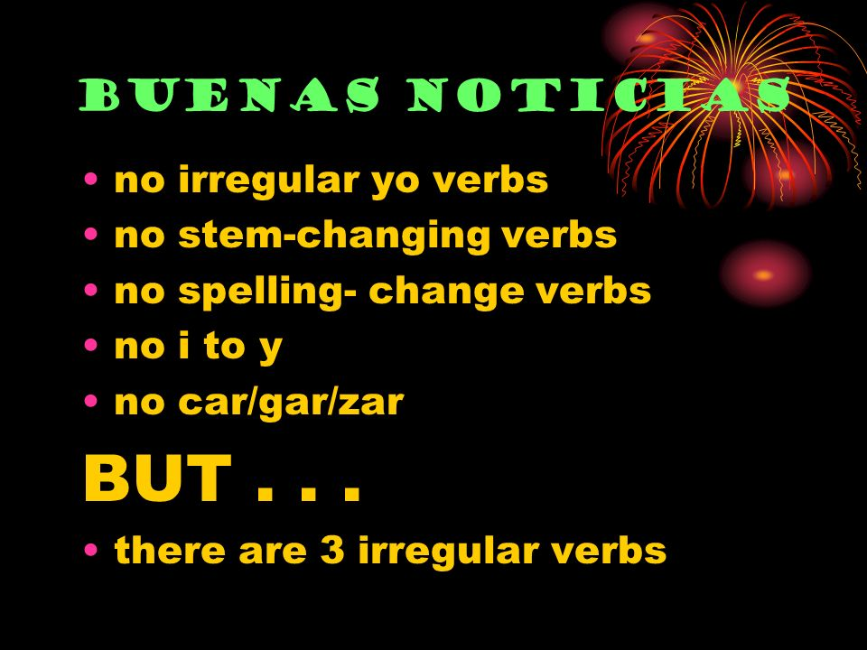 no irregular yo verbs no stem-changing verbs no spelling- change verbs no i to y no car/gar/zar BUT... there are 3 irregular verbs Buenas noticias