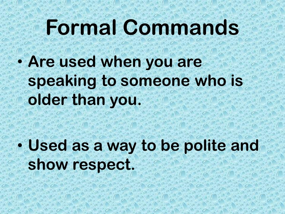 Formal Commands Are used when you are speaking to someone who is older than you. Used as a way to be polite and show respect.