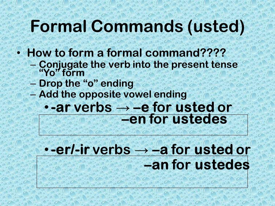 Regular Formal Commands Hablar (to speak) – Present tense Yo form-- Hablo – Drop the o – Add –e or -en – Formal Command = hable o hablen Comer – Present tense yo form-- Como – Drop the o – Add –a – Formal Command = coma o coman