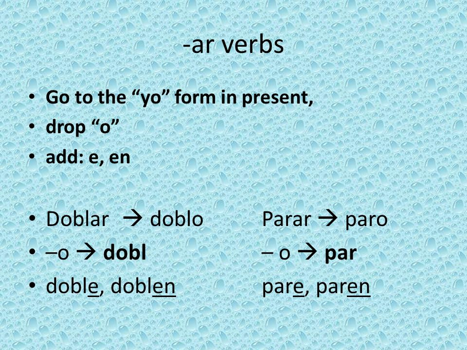 -ar verbs Go to the yo form in present, drop o add: e, en Doblar doblo Parar paro –o dobl – o par doble, doblenpare, paren