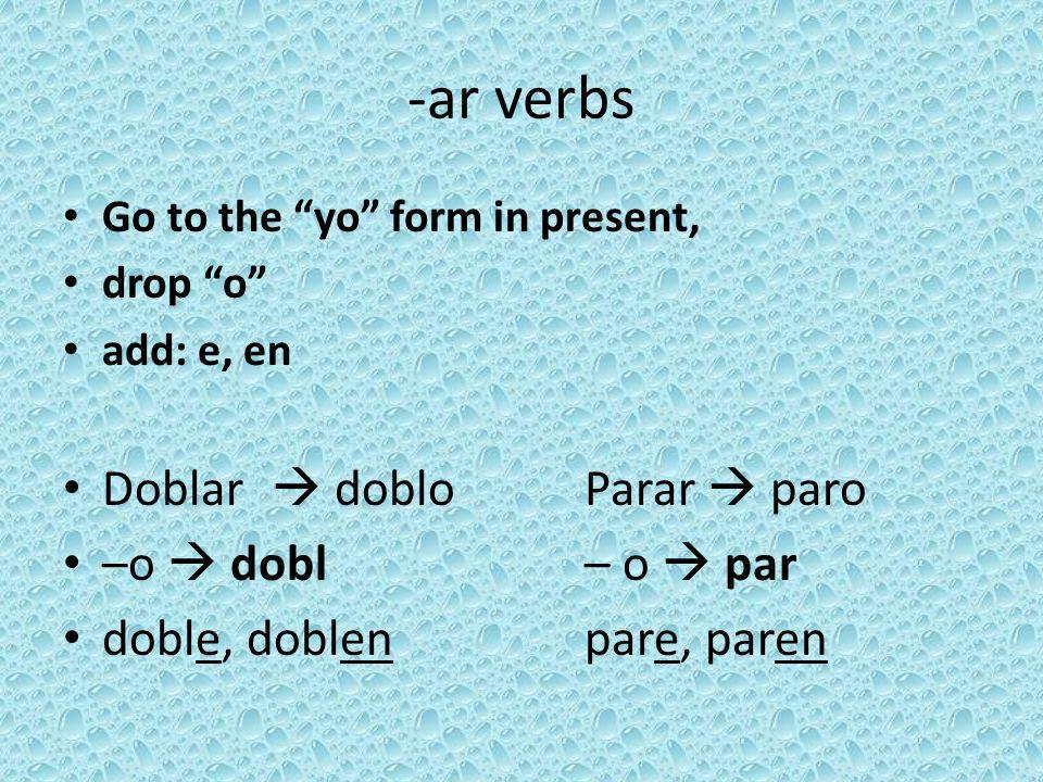 -ar verbs Go to the yo form in present, drop o add: e, en Doblar doblo Parar paro –o dobl – o par doble, doblenpare, paren