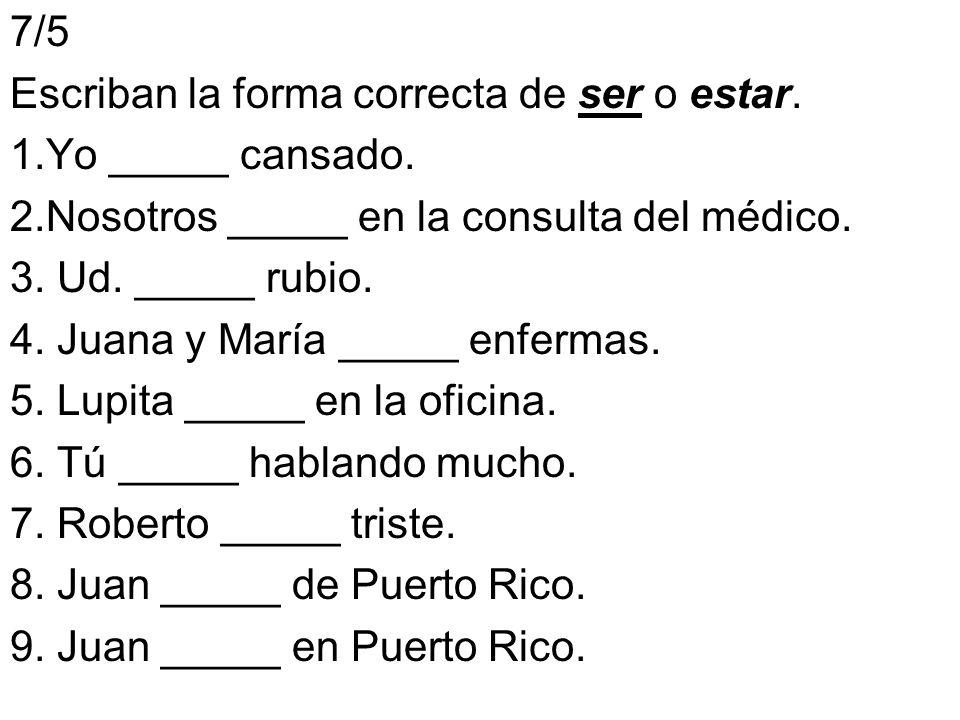7/5 Escriban la forma correcta de ser o estar. 1.Yo _____ cansado. 2.Nosotros _____ en la consulta del médico. 3. Ud. _____ rubio. 4. Juana y María __