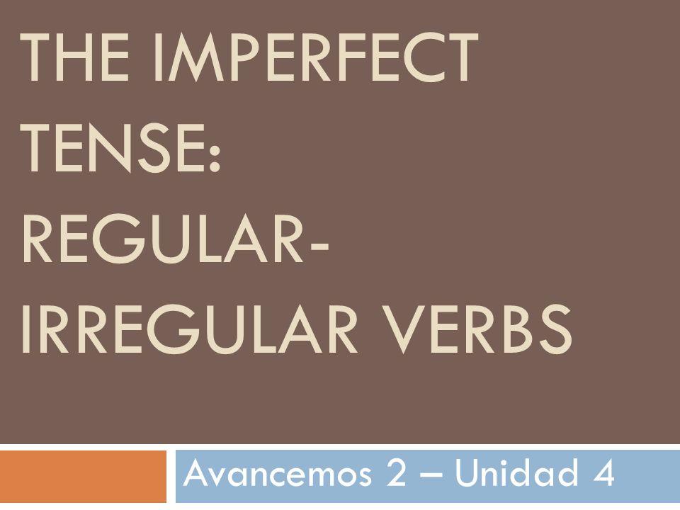 THE IMPERFECT TENSE: REGULAR- IRREGULAR VERBS Avancemos 2 – Unidad 4