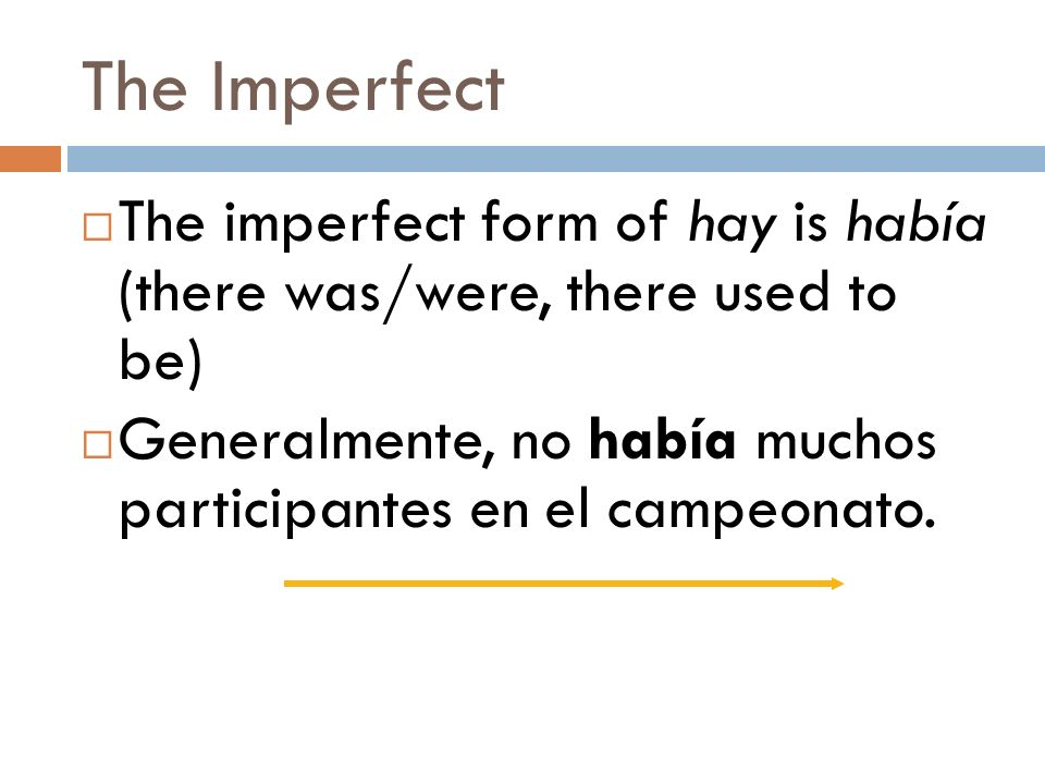 The Imperfect The imperfect form of hay is había (there was/were, there used to be) Generalmente, no había muchos participantes en el campeonato.