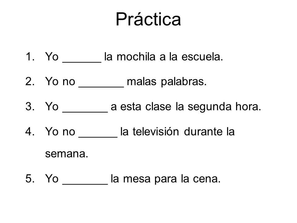 Práctica 1.Yo ______ la mochila a la escuela. 2.Yo no _______ malas palabras. 3.Yo _______ a esta clase la segunda hora. 4.Yo no ______ la televisión