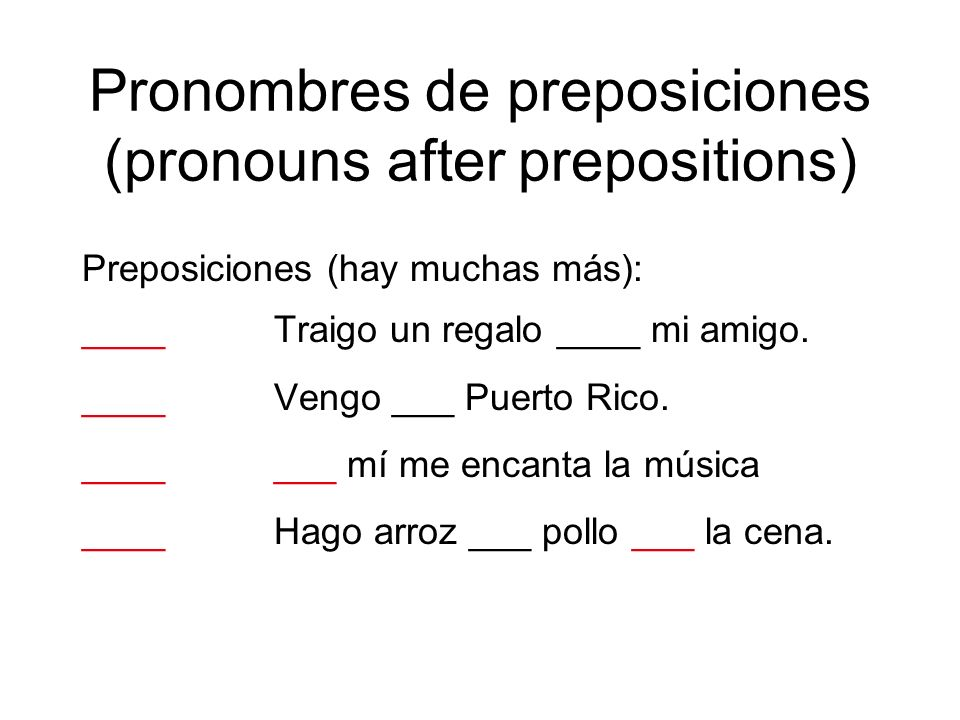 Pronombres de preposiciones (pronouns after prepositions) Preposiciones (hay muchas más): ____Traigo un regalo ____ mi amigo. ____Vengo ___ Puerto Ric