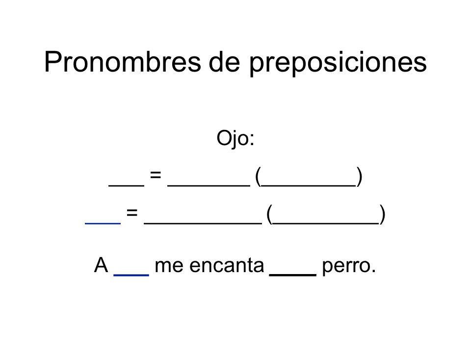 Pronombres de preposiciones Ojo: ___ = _______ (________) ___ = __________ (_________) A ___ me encanta ____ perro.