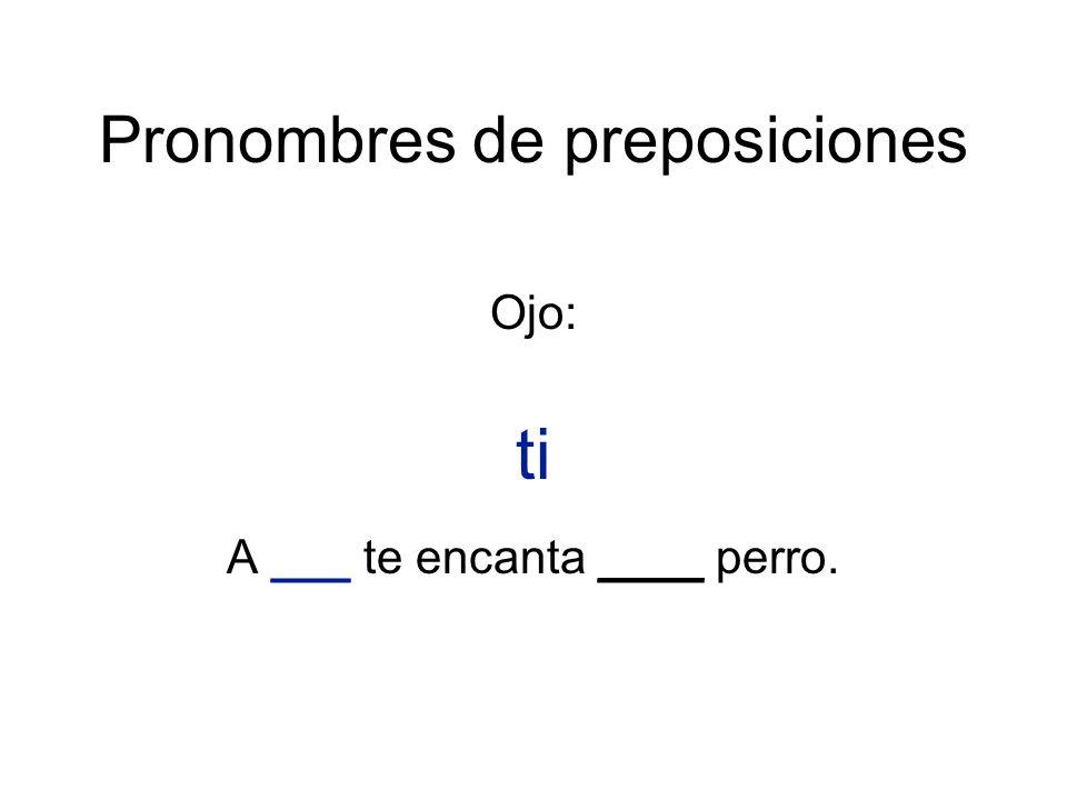 Pronombres de preposiciones Ojo: ti A ___ te encanta ____ perro.