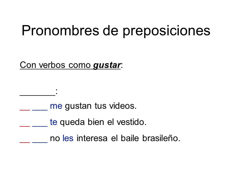 Pronombres de preposiciones Con verbos como gustar: _______: __ ___ me gustan tus videos. __ ___ te queda bien el vestido. __ ___ no les interesa el b