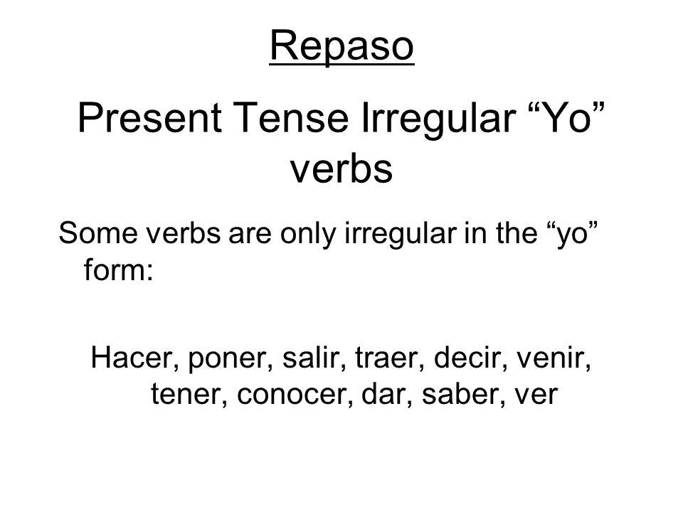 Repaso Present Tense Irregular Yo verbs Some verbs are only irregular in the yo form: Hacer, poner, salir, traer, decir, venir, tener, conocer, dar, s