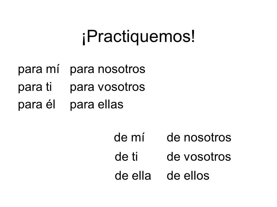 ¡Practiquemos! para mí para nosotros para ti para vosotros para él para ellas de mí de nosotros de ti de vosotros de ella de ellos
