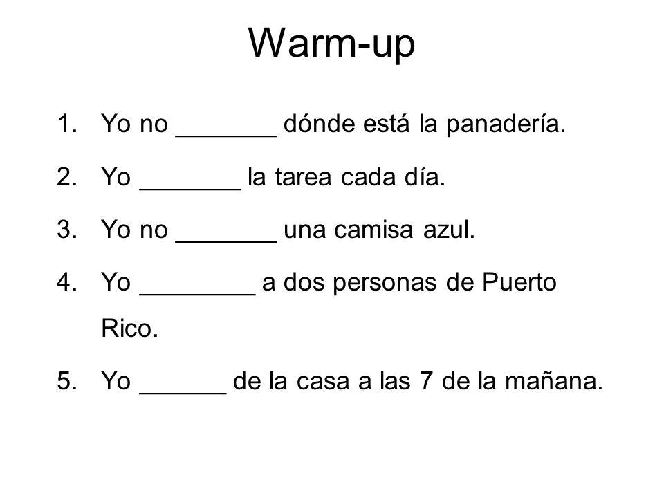 Warm-up 1.Yo no _______ dónde está la panadería. 2.Yo _______ la tarea cada día. 3.Yo no _______ una camisa azul. 4.Yo ________ a dos personas de Puer