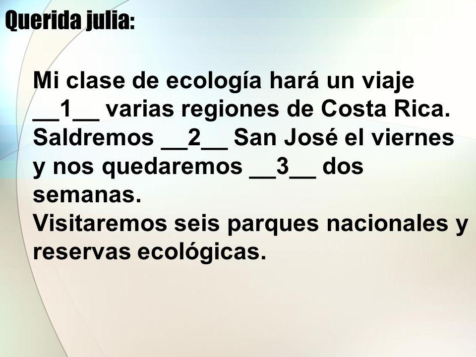 Querida julia: Mi clase de ecología hará un viaje __1__ varias regiones de Costa Rica. Saldremos __2__ San José el viernes y nos quedaremos __3__ dos