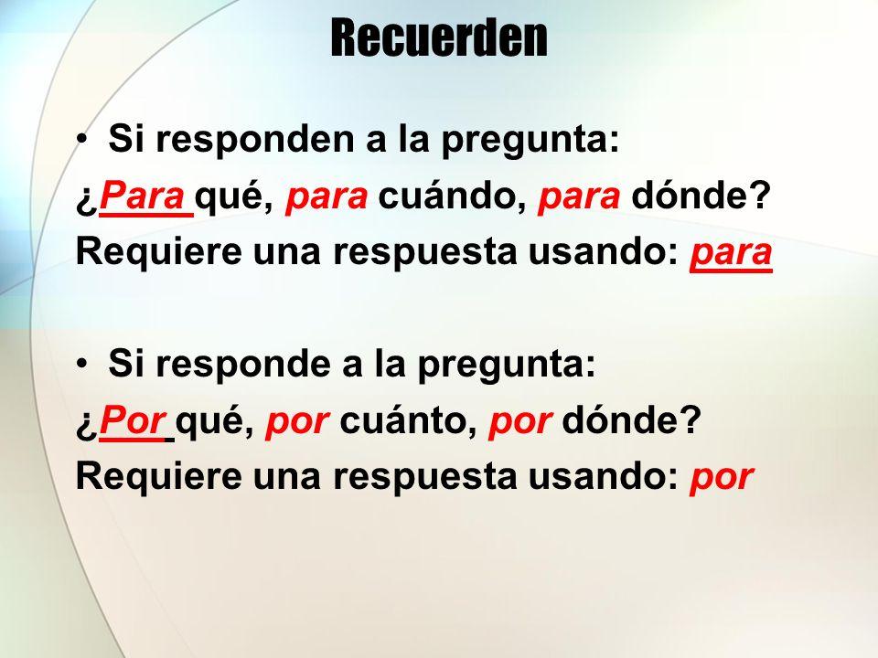 Recuerden Si responden a la pregunta: ¿Para qué, para cuándo, para dónde? Requiere una respuesta usando: para Si responde a la pregunta: ¿Por qué, por