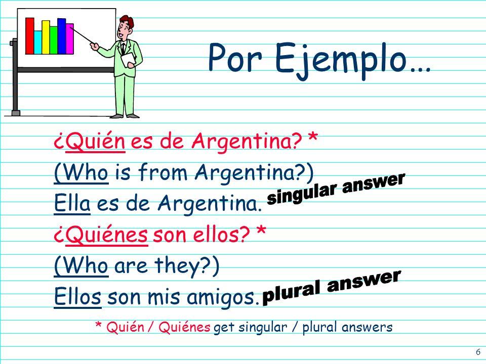 6 Por Ejemplo… ¿Quién es de Argentina.* (Who is from Argentina?) Ella es de Argentina.