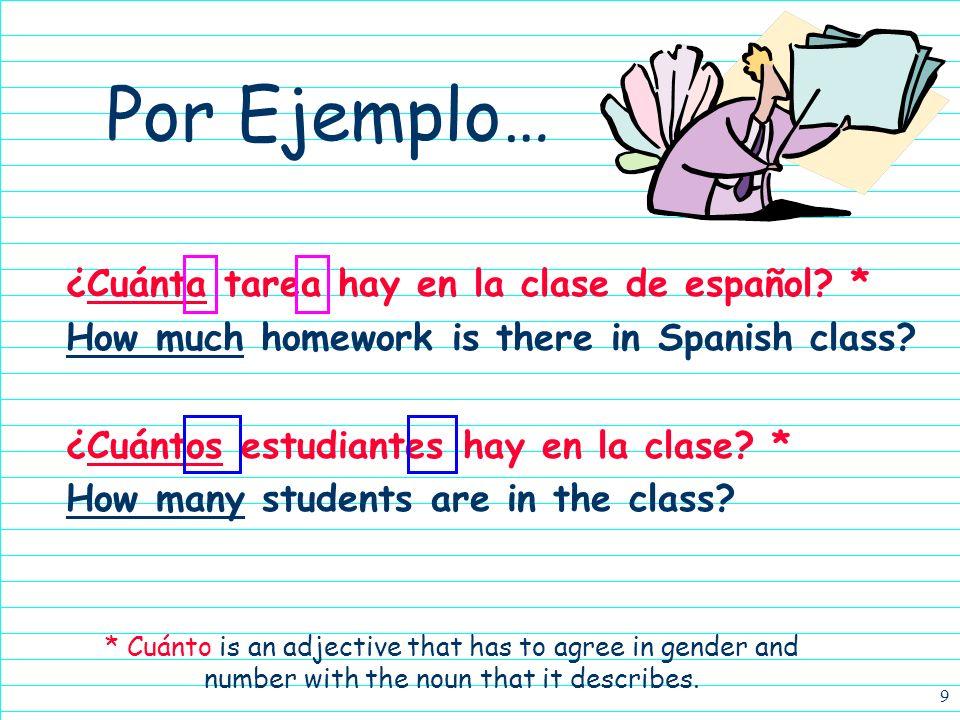 9 ¿Cuánta tarea hay en la clase de español.* How much homework is there in Spanish class.