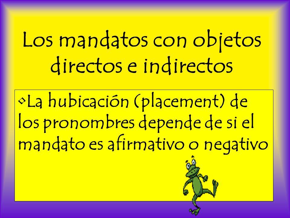 Los mandatos con objetos directos e indirectos La hubicación (placement) de los pronombres depende de si el mandato es afirmativo o negativo
