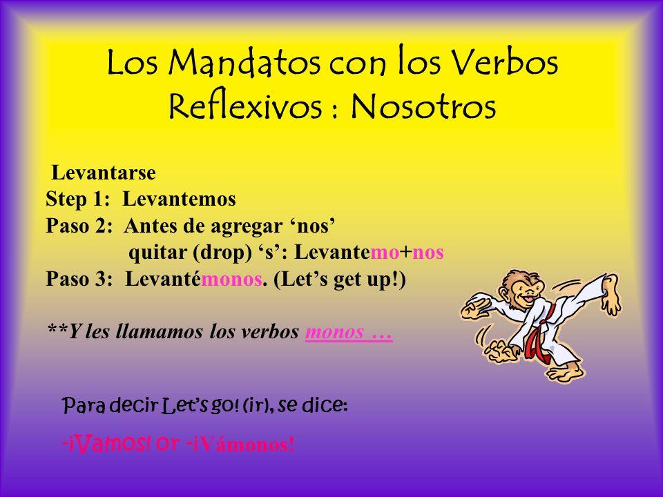 Los Mandatos con los Verbos Reflexivos : Nosotros Levantarse Step 1: Levantemos Paso 2: Antes de agregar nos quitar (drop) s: Levantemo+nos Paso 3: Le