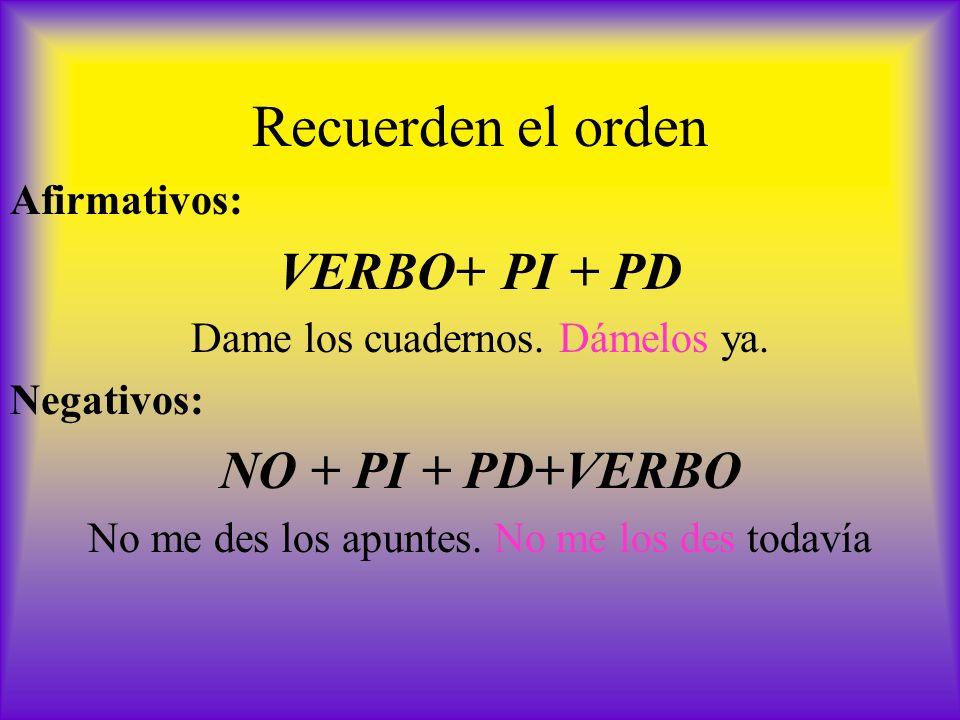 Recuerden el orden Afirmativos: VERBO+ PI + PD Dame los cuadernos. Dámelos ya. Negativos: NO + PI + PD+VERBO No me des los apuntes. No me los des toda