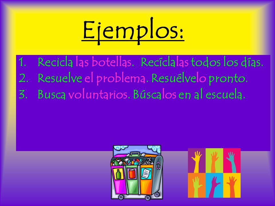Ejemplos: 1.Recicla las botellas. Recíclalas todos los días. 2.Resuelve el problema. Resuélvelo pronto. 3.Busca voluntarios. Búscalos en al escuela.