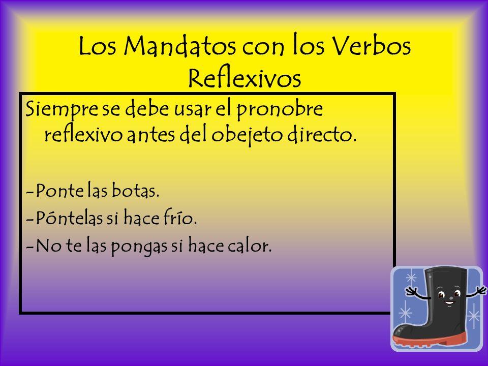 Los Mandatos con los Verbos Reflexivos Siempre se debe usar el pronobre reflexivo antes del obejeto directo. -Ponte las botas. -Póntelas si hace frío.