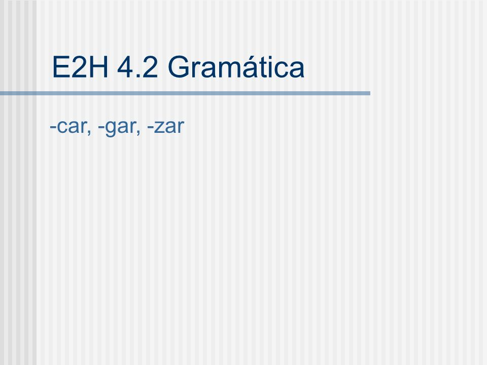 E2H 4.2 Gramática -car, -gar, -zar